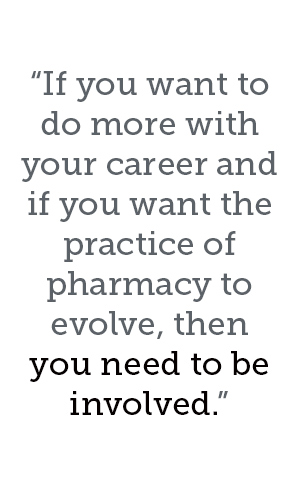 If you want to do more with your career and if you want the practice of pharmacy to evolve, then you need to be involved.